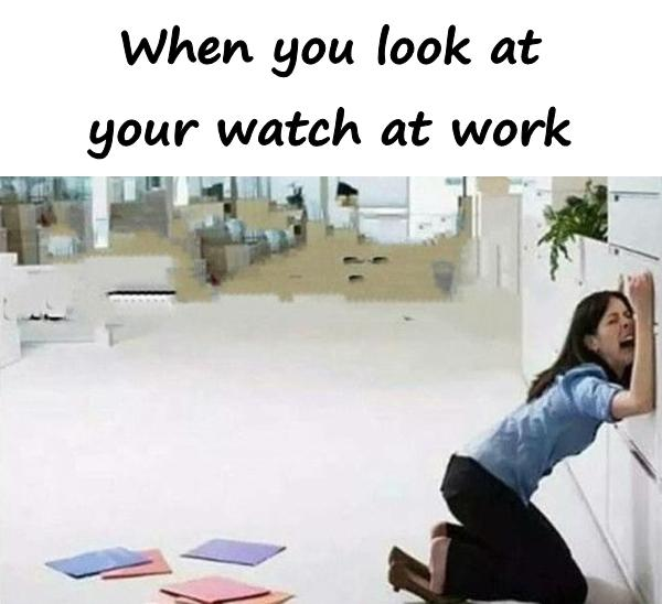When you look at your watch at work