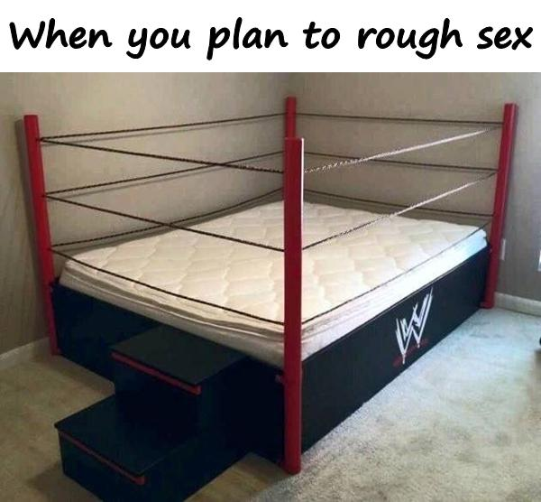 When you plan to rough sex