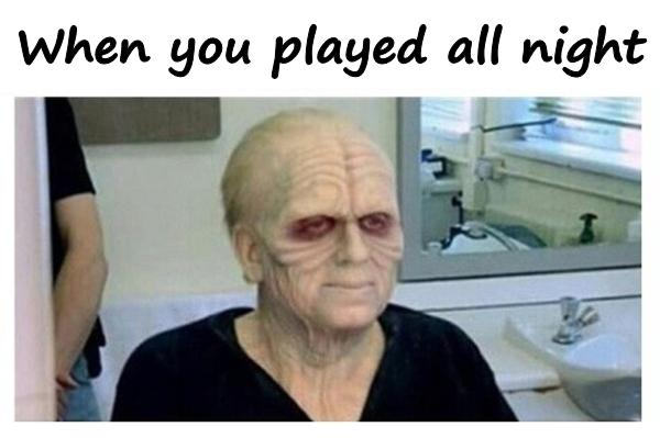 When you played all night