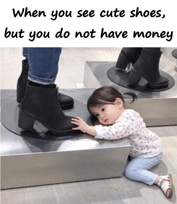 When you see cute shoes, but you do not have money