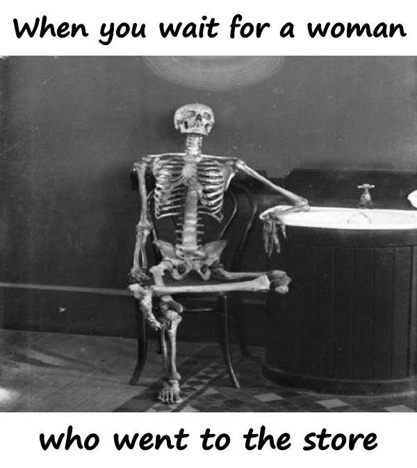 When you wait for a woman who went to the store