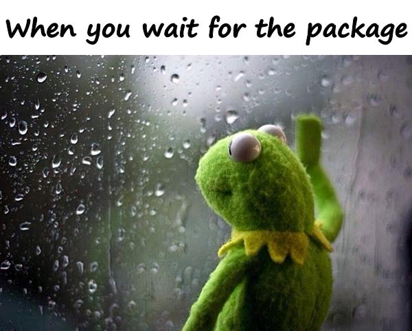 When you wait for the package