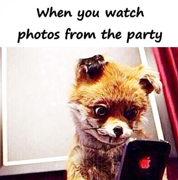 When you watch photos from the party