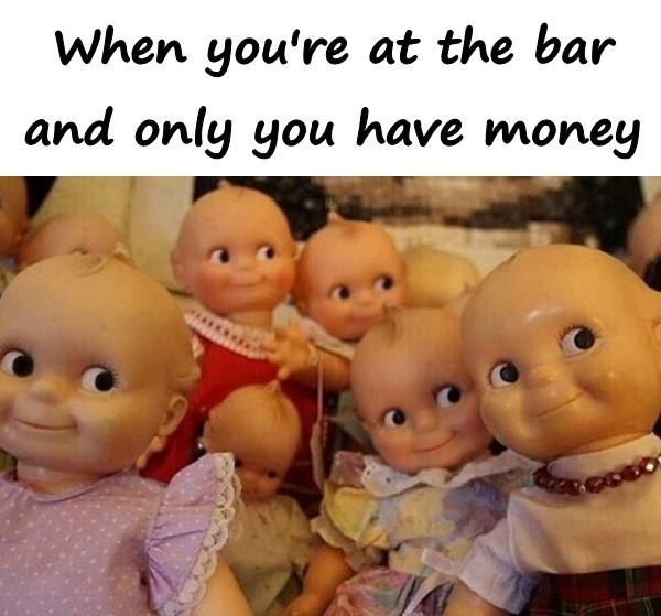 When you're at the bar and only you have money