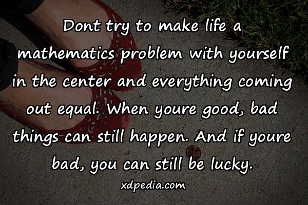 Dont try to make life a mathematics problem with yourself in the center and everything coming out equal. When youre good, bad things can still happen. And if youre bad, you can still be lucky.