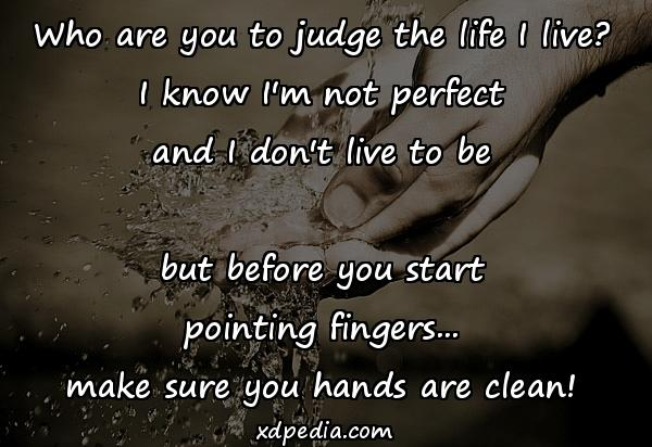 Who are you to judge the life I live? I know I'm not perfect and I don't live to be but before you start pointing fingers... make sure you hands are clean!