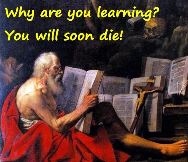 Why are you learning? You will soon die!