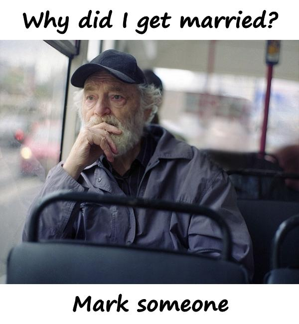 Why did I get married? Mark someone.