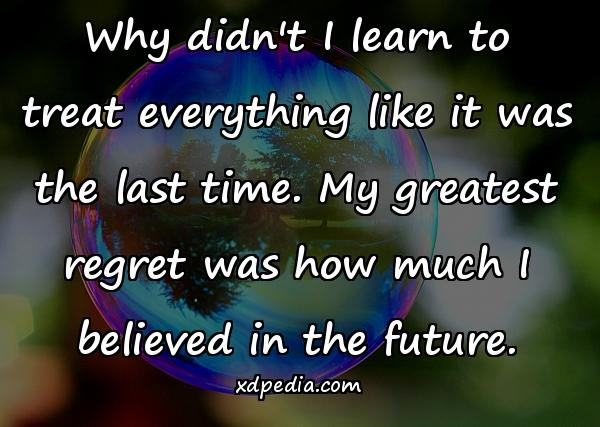 Why didn't I learn to treat everything like it was the last time. My greatest regret was how much I believed in the future.