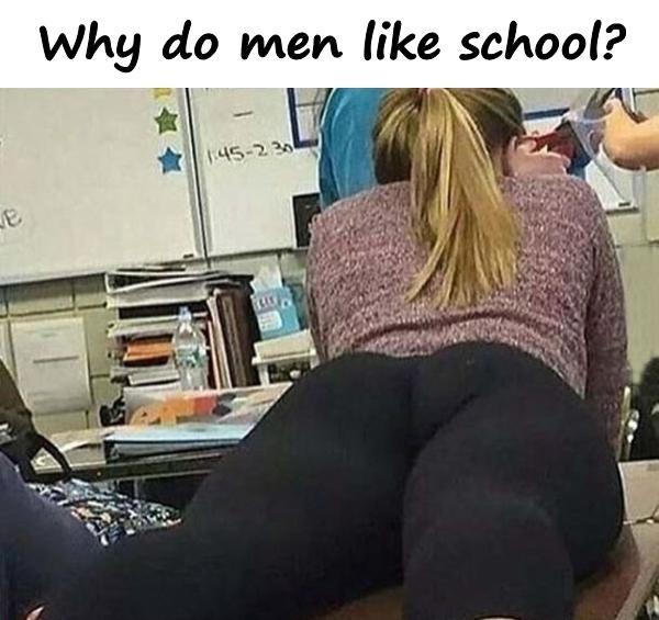 Why do men like school?