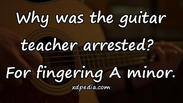 Why was the guitar teacher arrested? For fingering A minor.