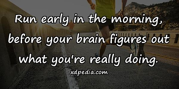 Run early in the morning, before your brain figures out what you're really doing.