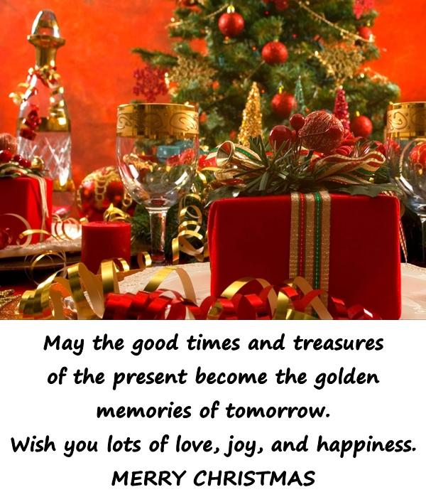 May the good times and treasures of the present become the golden memories of tomorrow. Wish you lots of love, joy, and happiness. MERRY CHRISTMAS