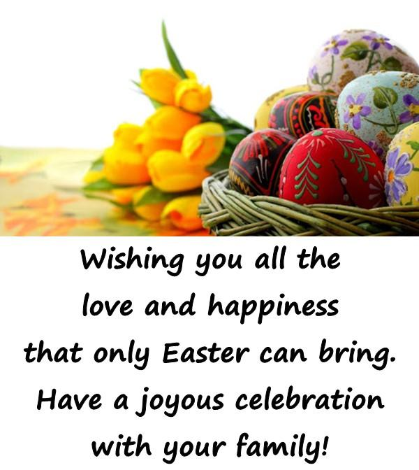 Wishing you all the love and happiness that only Easter can bring. Have a joyous celebration with your family!