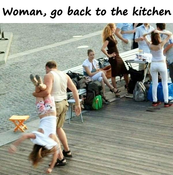 Woman, go back to the kitchen