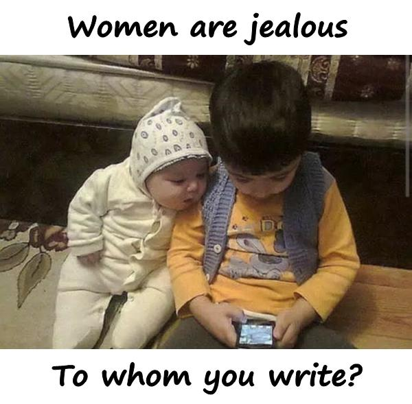 Women are jealous. To whom you write?
