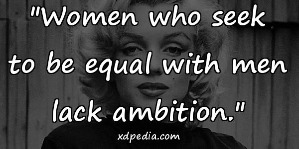 """Women who seek to be equal with men lack ambition."""