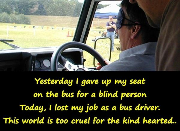 Yesterday I gave up my seat on the bus for a blind person Today, I lost my job as a bus driver. This world is too cruel for the kind hearted..