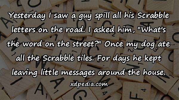 Yesterday I saw a guy spill all his Scrabble letters on the road. I asked him,