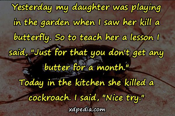Yesterday my daughter was playing in the garden when I saw her kill a butterfly. So to teach her a lesson I said,