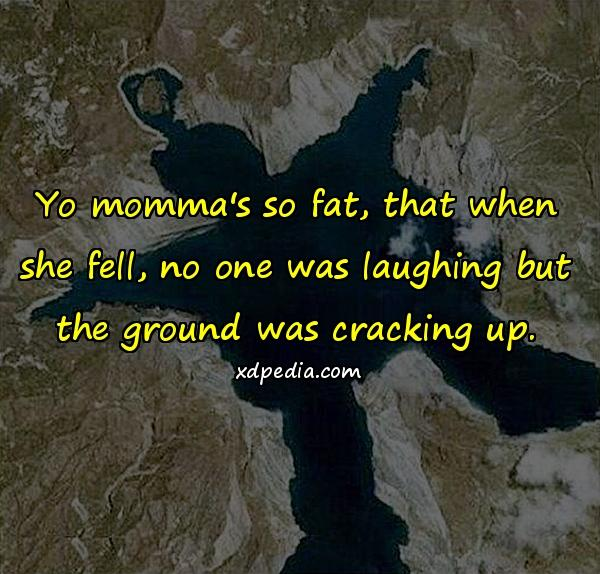 Yo momma's so fat, that when she fell, no one was laughing but the ground was cracking up.
