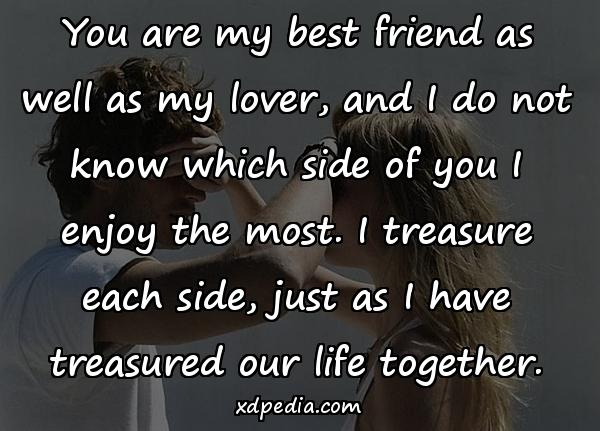 You are my best friend as well as my lover, and I do not know which side of you I enjoy the most. I treasure each side, just as I have treasured our life together.