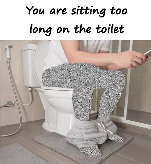 You are sitting too long on the toilet