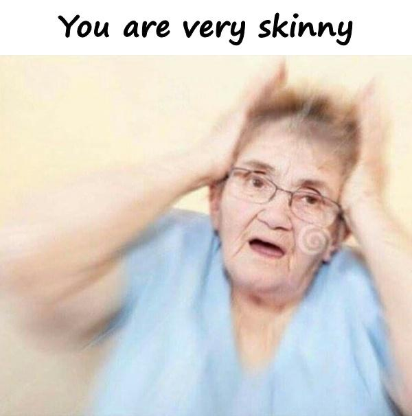 You are very skinny