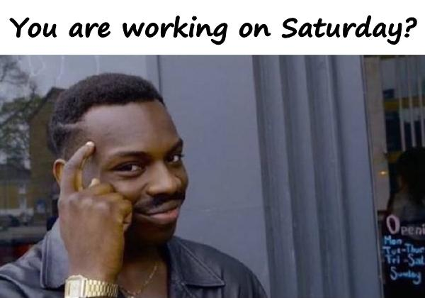 You are working on Saturday?