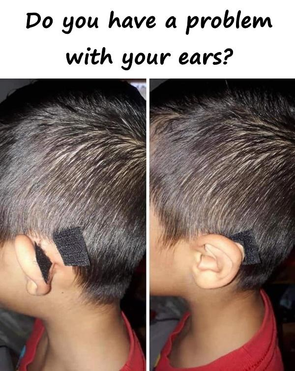 You have a problem with your ears?