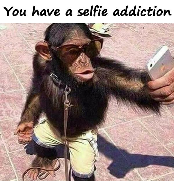 You have a selfie addiction