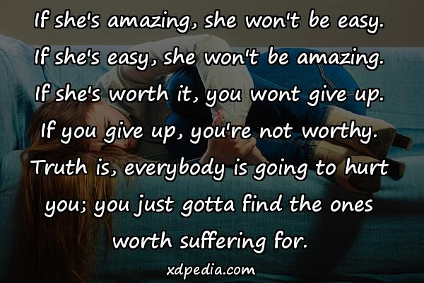 If she's amazing, she won't be easy. If she's easy, she won't be amazing. If she's worth it, you wont give up. If you give up, you're not worthy. Truth is, everybody is going to hurt you; you just gotta find the ones worth suffering for.