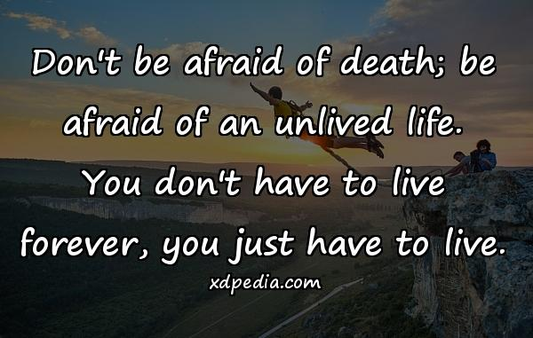 Don't be afraid of death; be afraid of an unlived life. You don't have to live forever, you just have to live.