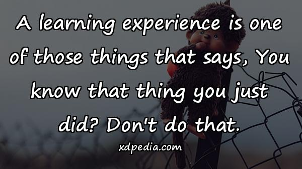 A learning experience is one of those things that says, You know that thing you just did? Don't do that.