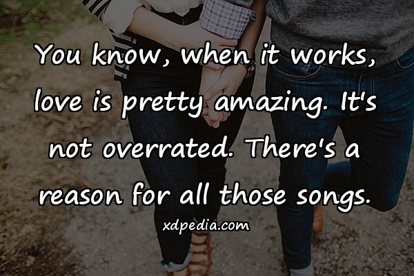 You know, when it works, love is pretty amazing. It's not overrated. There's a reason for all those songs.