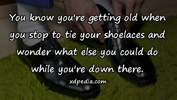 You know you're getting old when you stop to tie your shoelaces and wonder what else you could do while you're down there.