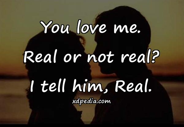 You love me. Real or not real? I tell him, Real.