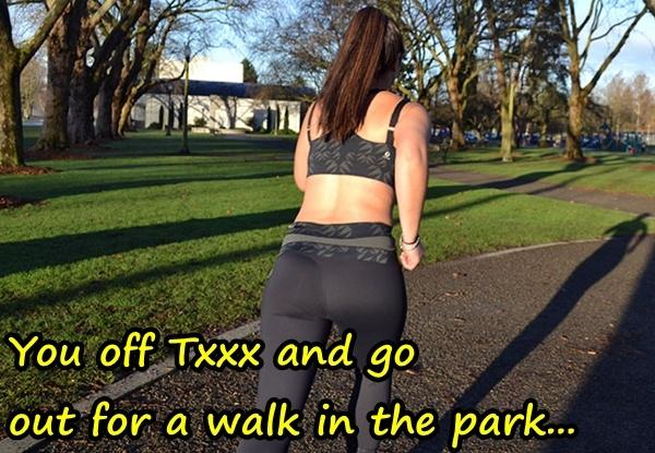 You off Txxx and go out for a walk in the park...