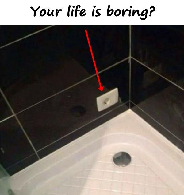 Your life is boring?
