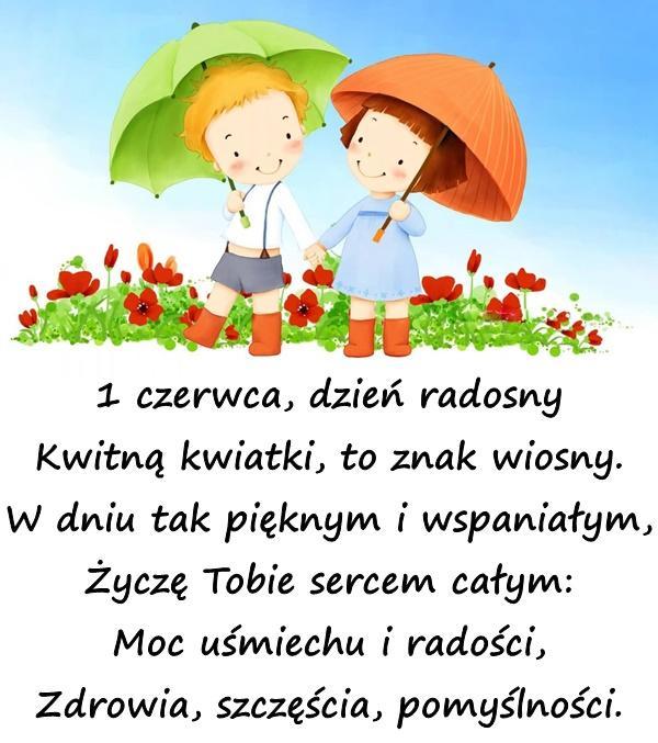 1 czerwca, dzień radosny Kwitną kwiatki, to znak wiosny. W dniu tak pięknym i wspaniałym, Życzę Tobie sercem całym: Moc uśmiechu i radości, Zdrowia, szczęścia, pomyślności.
