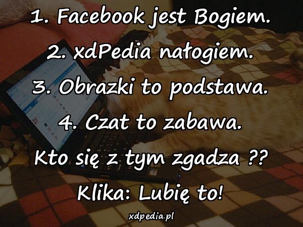 1. Facebook jest Bogiem. 2. xdPedia nałogiem. 3. Obrazki to podstawa. 4. Czat to zabawa. Kto się z tym zgadza ?? Klika: Lubię to!