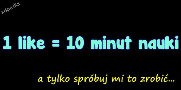1 like = 10 minut nauki a tylko spróbuj mi to zrobić...
