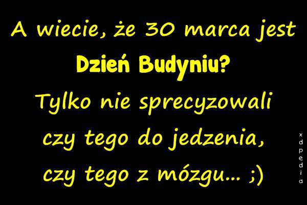 A wiecie, że 30 marca jest Dzień Budyniu? Tylko nie sprecyzowali czy tego do jedzenia, czy tego z mózgu... ;)