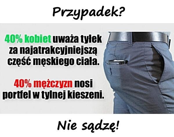 40 procent kobiet uważa tyłek za najatrakcyjniejszą część męskiego ciała. 40 procent mężczyzn nosi portfel w tylnej kieszeni. Przypadek? Nie sądzę!