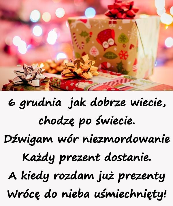 6 grudnia jak dobrze wiecie, chodzę po świecie. Dźwigam wór niezmordowanie Każdy prezent dostanie. A kiedy rozdam już prezenty Wrócę do nieba uśmiechnięty!