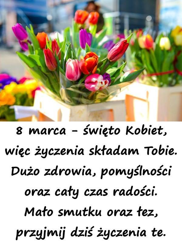 8 marca - święto Kobiet, więc życzenia składam Tobie. Dużo zdrowia, pomyślności oraz cały czas radości. Mało smutku oraz łez, przyjmij dziś życzenia te.