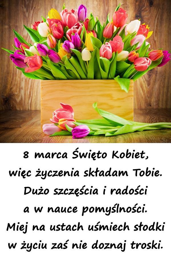 8 marca Święto Kobiet, więc życzenia składam Tobie. Dużo szczęścia i radości a w nauce pomyślności. Miej na ustach uśmiech słodki w życiu zaś nie doznaj troski.