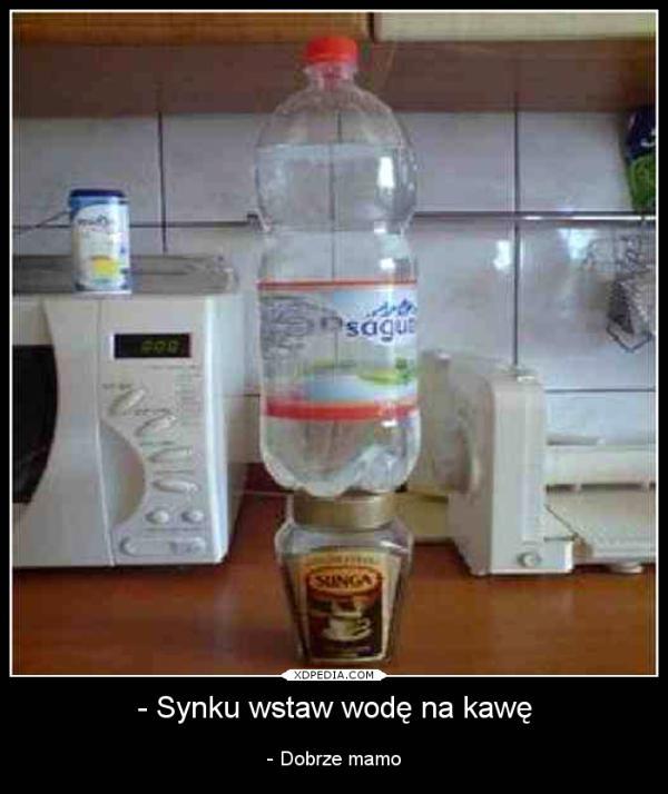 - Synku wstaw wodę na kawę - Dobrze mamo