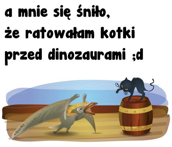 A mnie się śniło, że ratowałam kotki przed dinozaurami ;d