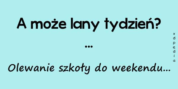 A może lany tydzień? ... Olewanie szkoły do weekendu...